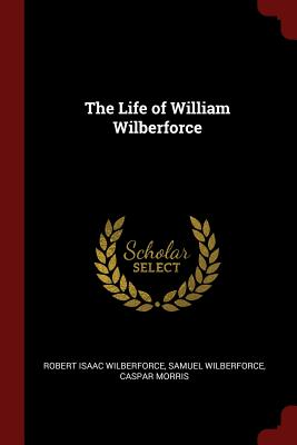 The Life of William Wilberforce - Wilberforce, Robert Isaac