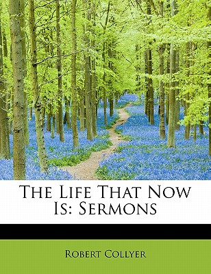 The Life That Now Is: Sermons - Collyer, Robert