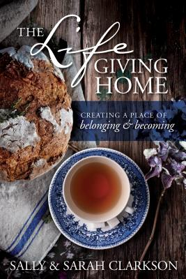 The Lifegiving Home: Creating a Place of Belonging and Becoming - Clarkson, Sally, and Clarkson, Sarah