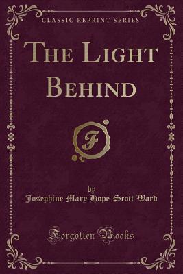 The Light Behind (Classic Reprint) - Ward, Josephine Mary Hope