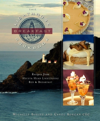 The Lighthouse Breakfast Cookbook: Recipes from Heceta Head Lighthouse Bed & Breakfast - Bursey, Michelle, and Korgan, Carol, and Mantoani, Tim (Photographer)
