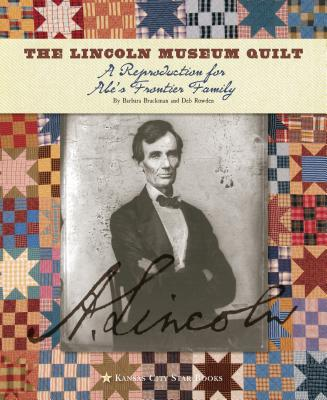 The Lincoln Museum Quilt: A Reproduction for Abe's Frontier Family - Brackman, Barbara