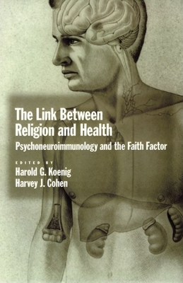 The Link Between Religion and Health: Psychoneuroimmunology and the Faith Factor - Koenig, Harold George, M.D., R.N. (Editor), and Cohen, Harvey Jay, MD