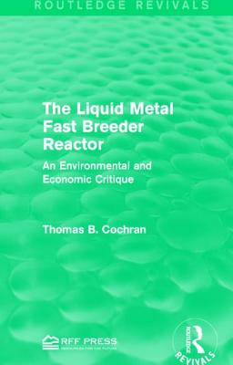 The Liquid Metal Fast Breeder Reactor: An Environmental and Economic Critique - Cochran, Thomas B, Professor