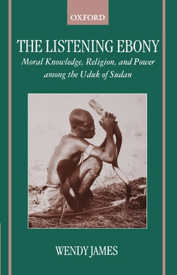 The Listening Ebony: Moral Knowledge, Religion, and Power Among the Uduk of Sudan - James, Wendy, Dr., PhD