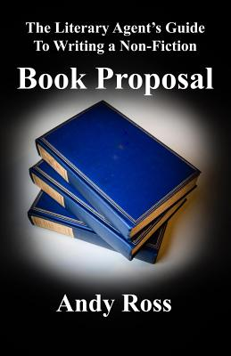 The Literary Agent's Guide to Writing a Non-Fiction Book Proposal - Ross, Andy