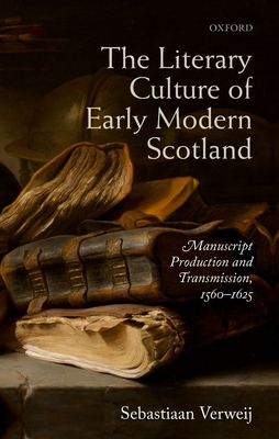 The Literary Culture of Early Modern Scotland: Manuscript Production and Transmission,  1560-1625 - Verweij, Sebastiaan