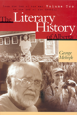 The Literary History of Alberta Volume Two: From the End of the War to the End of the Century - Melnyk, George