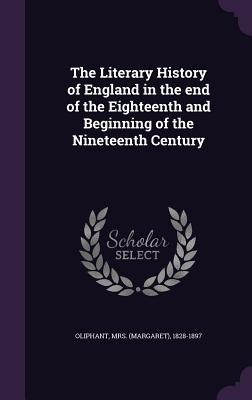 The Literary History of England in the End of the Eighteenth and Beginning of the Nineteenth Century - Oliphant, 1828-1897