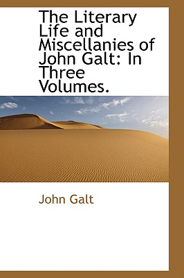 The Literary Life and Miscellanies of John Galt: In Three Volumes - Galt, John