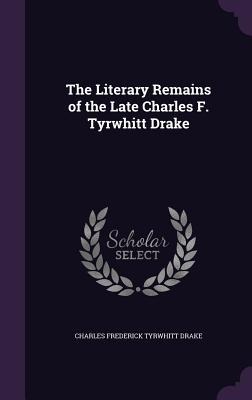 The Literary Remains of the Late Charles F. Tyrwhitt Drake - Drake, Charles Frederick Tyrwhitt