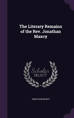 The Literary Remains of the REV. Jonathan Maxcy - Maxcy, Jonathan