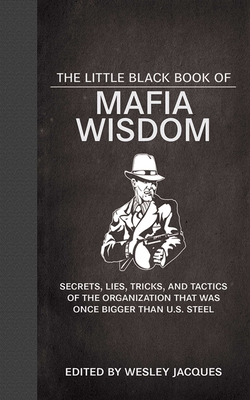 The Little Black Book of Mafia Wisdom: Secrets, Lies, Tricks, and Tactics of the Organization That Was Once Bigger Than U.S. Steel - Jacques, Wesley