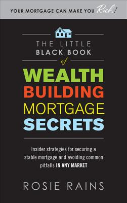 The Little Black Book of Wealth Building Mortgage Secrets: Insider Strategies for Securing a Stable Mortgage and Avoiding Common Pitfalls in Any Market - Rains, Rosie