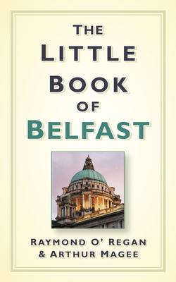 The Little Book of Belfast - O'Regan, Raymond, and Magee, Arthur