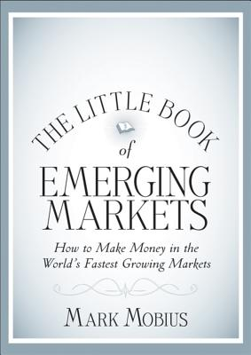 The Little Book of Emerging Markets: How to Make  Money in the World? s Fastest Growing Markets - Mobius, Mark