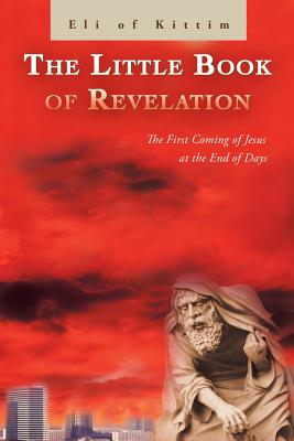 The Little Book of Revelation: The First Coming of Jesus at the End of Days - Kittim, Eli Of
