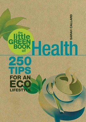 The Little Green Book of Health: 250 Tips for an Eco Lifestyle - Callard, Sarah