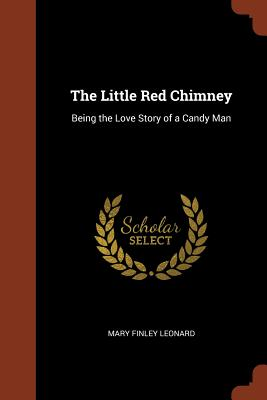 The Little Red Chimney: Being the Love Story of a Candy Man - Leonard, Mary Finley