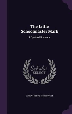 The Little Schoolmaster Mark: A Spiritual Romance - Shorthouse, Joseph Henry