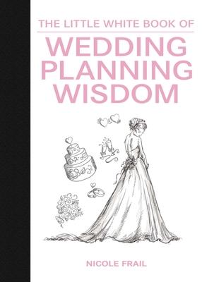 The Little White Book of Wedding Planning Wisdom - Frail, Nicole