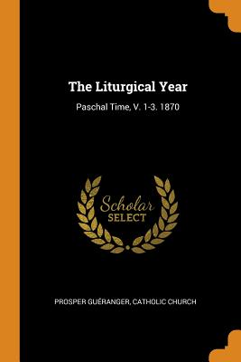 The Liturgical Year: Paschal Time, V. 1-3. 1870 - Gueranger, Prosper, and Church, Catholic