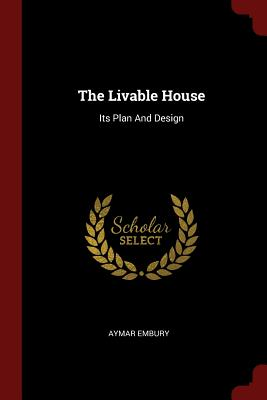 The Livable House: Its Plan and Design - Embury, Aymar