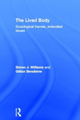 The 'Lived' Body: Sociological Themes, Embodied Issues - Williams, Simon J, and Bendelow, Gillian A