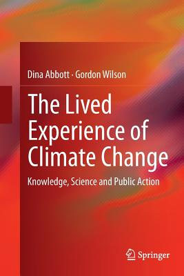 The Lived Experience of Climate Change: Knowledge, Science and Public Action - Abbott, Dina, and Wilson, Gordon