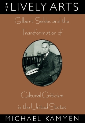 The Lively Arts: Gilbert Seldes and the Transformation of Cultural Criticism in the United States - Kammen, Michael