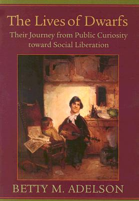 The Lives of Dwarfs: Their Journey from Public Curiosity Toward Social Liberation - Adelson, Betty M, Dr., and Rotta, Julie (Foreword by)