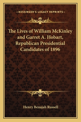 The Lives of William McKinley and Garret A. Hobart, Republican Presidential Candidates of 1896 - Russell, Henry Benajah