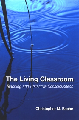 The Living Classroom: Teaching and Collective Consciousness - Bache, Christopher Martin
