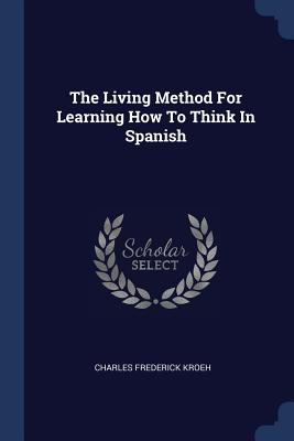 The Living Method for Learning How to Think in Spanish - Kroeh, Charles Frederick