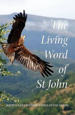 The Living Word of St John: White Eagle's Interpretation of the Gospel - White Eagle, and Hayward, Ylana