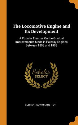The Locomotive Engine and Its Development: A Popular Treatise on the Gradual Improvements Made in Railway Engines Between 1803 and 1903 - Stretton, Clement Edwin