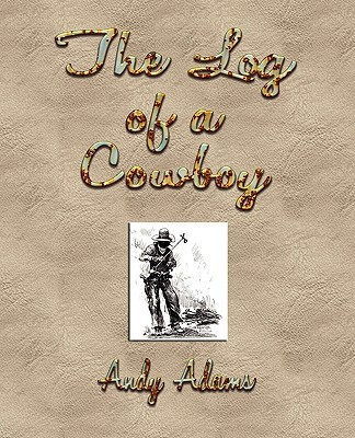 The Log of a Cowboy: A Narrative of the Old Trail Days - Andy Adams