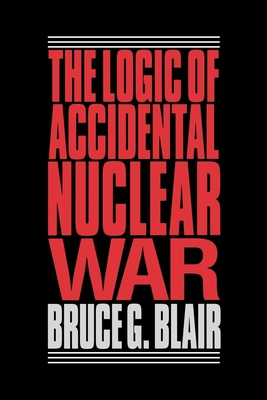 The Logic of Accidental Nuclear War - Blair, Bruce G
