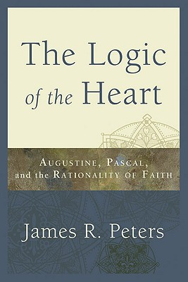 The Logic of the Heart: Augustine, Pascal, and the Rationality of Faith - Peters, James R