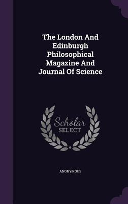 The London and Edinburgh Philosophical Magazine and Journal of Science - Anonymous