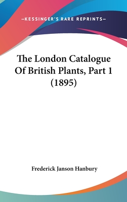The London Catalogue of British Plants, Part 1 (1895) - Hanbury, Frederick Janson