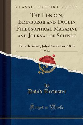 The London, Edinburgh and Dublin Philosophical Magazine and Journal of Science, Vol. 6: Fourth Series; July-December, 1853 (Classic Reprint) - Brewster, David, Sir