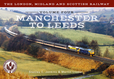 The London, Midland and Scottish Railway Volume Four Manchester to Leeds - Jenkins, Stanley C