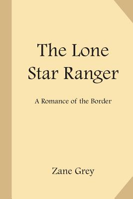 The Lone Star Ranger: A Romance of the Border - Grey, Zane