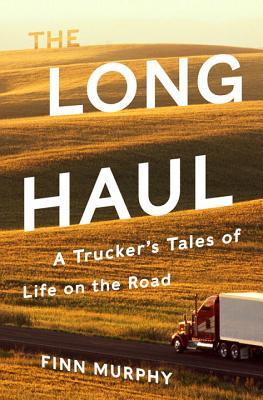 The Long Haul: A Trucker's Tales of Life on the Road - Murphy, Finn