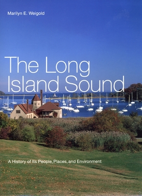 The Long Island Sound: A History of Its People, Places, and Environment - Weigold, Marilyn, and Nagel, Ernest, and Newman, James