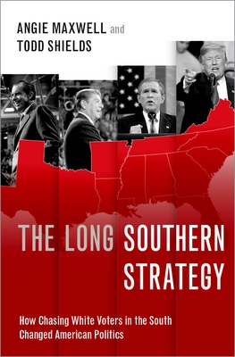 The Long Southern Strategy: How Chasing White Voters in the South Changed American Politics - Maxwell, Angie, and Shields, Todd