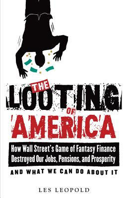 The Looting of America: How Wall Street's Game of Fantasy Finance Destroyed Our Jobs, Pensions, and Prosperity--And What We Can Do about It - Leopold, Les