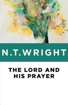 The Lord and His Prayer - Wright, N T