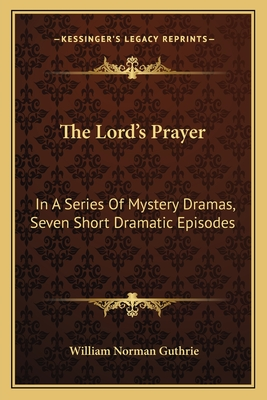 The Lord's Prayer: In a Series of Mystery Dramas, Seven Short Dramatic Episodes - Guthrie, William Norman